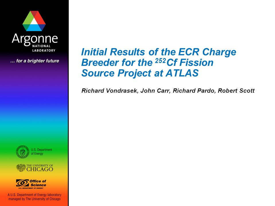 Initial Results of the ECR Charge Breeder for the 252 Cf Fission Source Project at ATLAS Richard Vondrasek, John Carr, Richard Pardo, Robert Scott