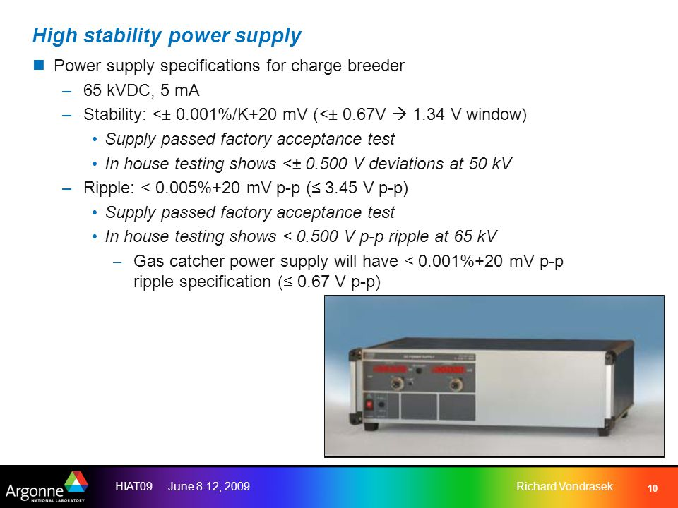 HIAT09 June 8-12, 2009Richard Vondrasek 10 High stability power supply Power supply specifications for charge breeder –65 kVDC, 5 mA –Stability: <± 0.001%/K+20 mV (<± 0.67V  1.34 V window) Supply passed factory acceptance test In house testing shows <± 0.500 V deviations at 50 kV –Ripple: < 0.005%+20 mV p-p (≤ 3.45 V p-p) Supply passed factory acceptance test In house testing shows < 0.500 V p-p ripple at 65 kV – Gas catcher power supply will have < 0.001%+20 mV p-p ripple specification (≤ 0.67 V p-p)