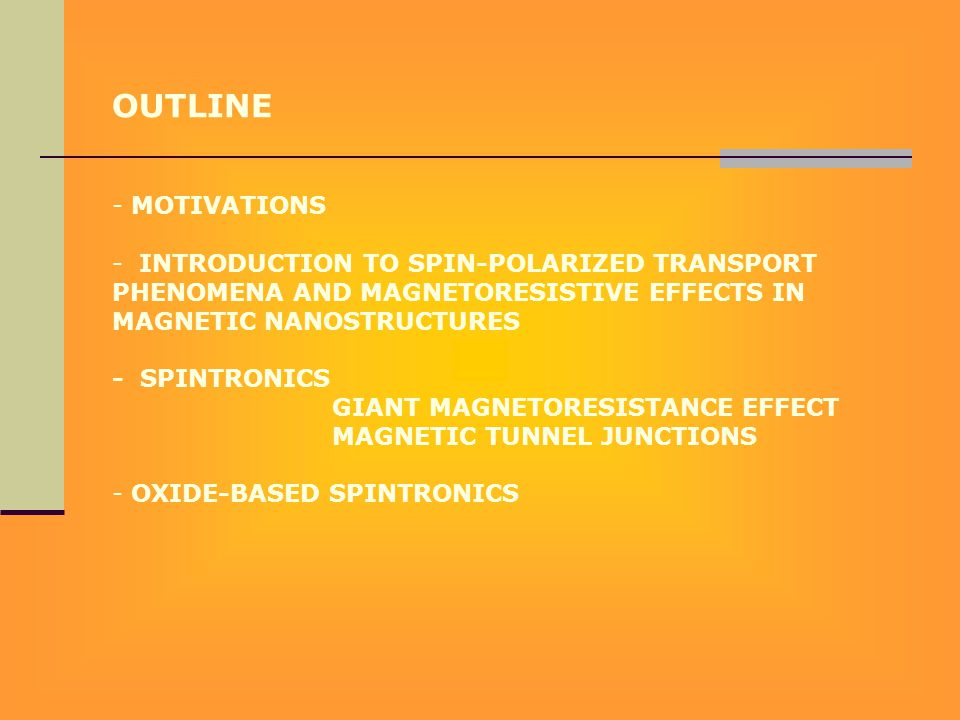 OUTLINE - MOTIVATIONS - INTRODUCTION TO SPIN-POLARIZED TRANSPORT PHENOMENA AND MAGNETORESISTIVE EFFECTS IN MAGNETIC NANOSTRUCTURES - SPINTRONICS GIANT