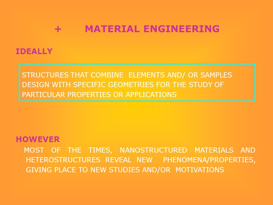 IDEALLY HOWEVER MOST OF THE TIMES, NANOSTRUCTURED MATERIALS AND HETEROSTRUCTURES REVEAL NEW PHENOMENA/PROPERTIES, GIVING PLACE TO NEW STUDIES AND/OR MOTIVATIONS STRUCTURES THAT COMBINE ELEMENTS AND/ OR SAMPLES DESIGN WITH SPECIFIC GEOMETRIES FOR THE STUDY OF PARTICULAR PROPERTIES OR APPLICATIONS + MATERIAL ENGINEERING