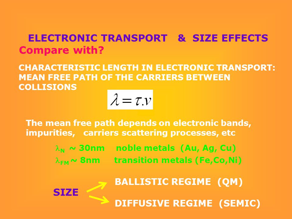 ELECTRONIC TRANSPORT & SIZE EFFECTS N ~ 30nm noble metals (Au, Ag, Cu) FM ~ 8nm transition metals (Fe,Co,Ni) The mean free path depends on electronic bands, impurities, carriers scattering processes, etc CHARACTERISTIC LENGTH IN ELECTRONIC TRANSPORT: MEAN FREE PATH OF THE CARRIERS BETWEEN COLLISIONS BALLISTIC REGIME (QM) DIFFUSIVE REGIME (SEMIC) SIZE Compare with?