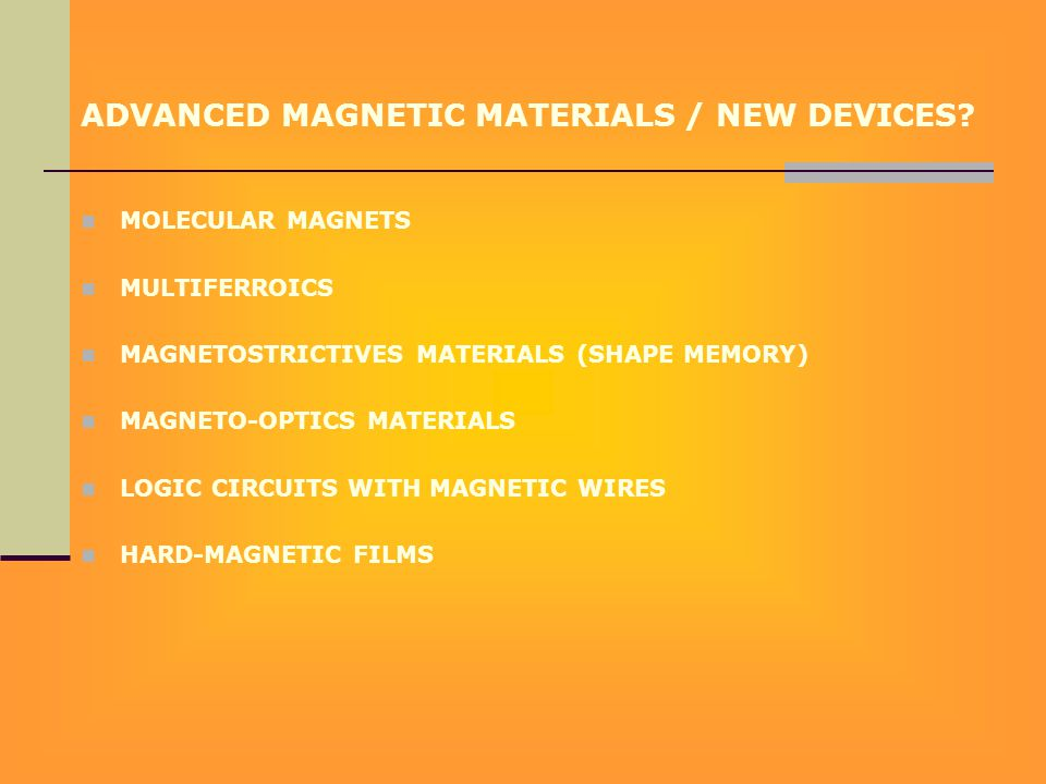 ADVANCED MAGNETIC MATERIALS / NEW DEVICES? MOLECULAR MAGNETS MULTIFERROICS MAGNETOSTRICTIVES MATERIALS (SHAPE MEMORY) MAGNETO-OPTICS MATERIALS LOGIC C