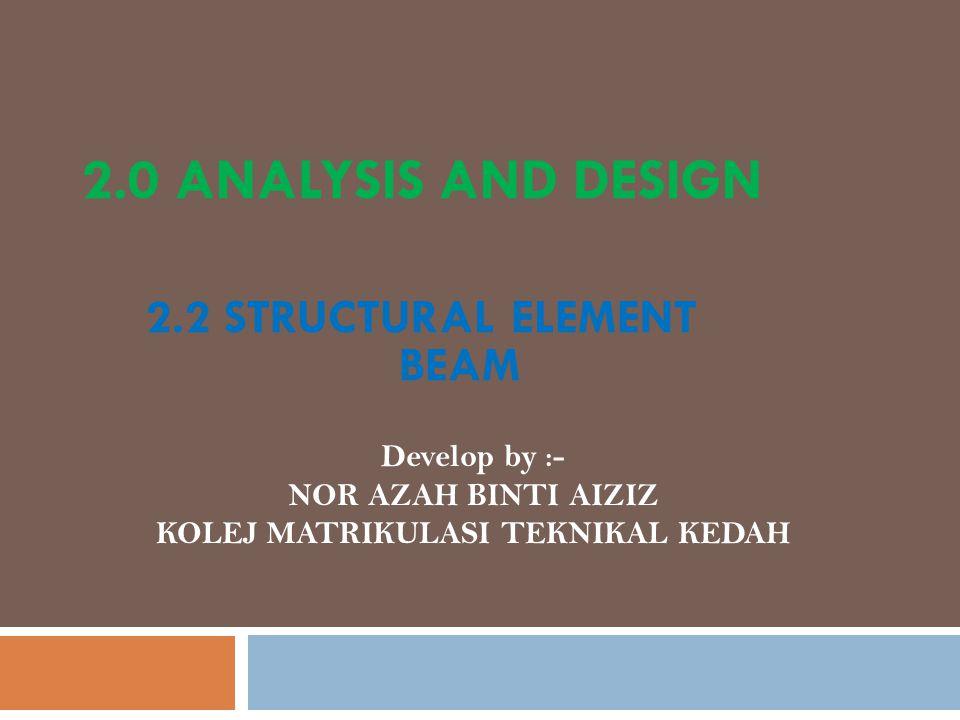 2.0 ANALYSIS AND DESIGN 2.2 STRUCTURAL ELEMENT BEAM Develop by :- NOR AZAH BINTI AIZIZ KOLEJ MATRIKULASI TEKNIKAL KEDAH