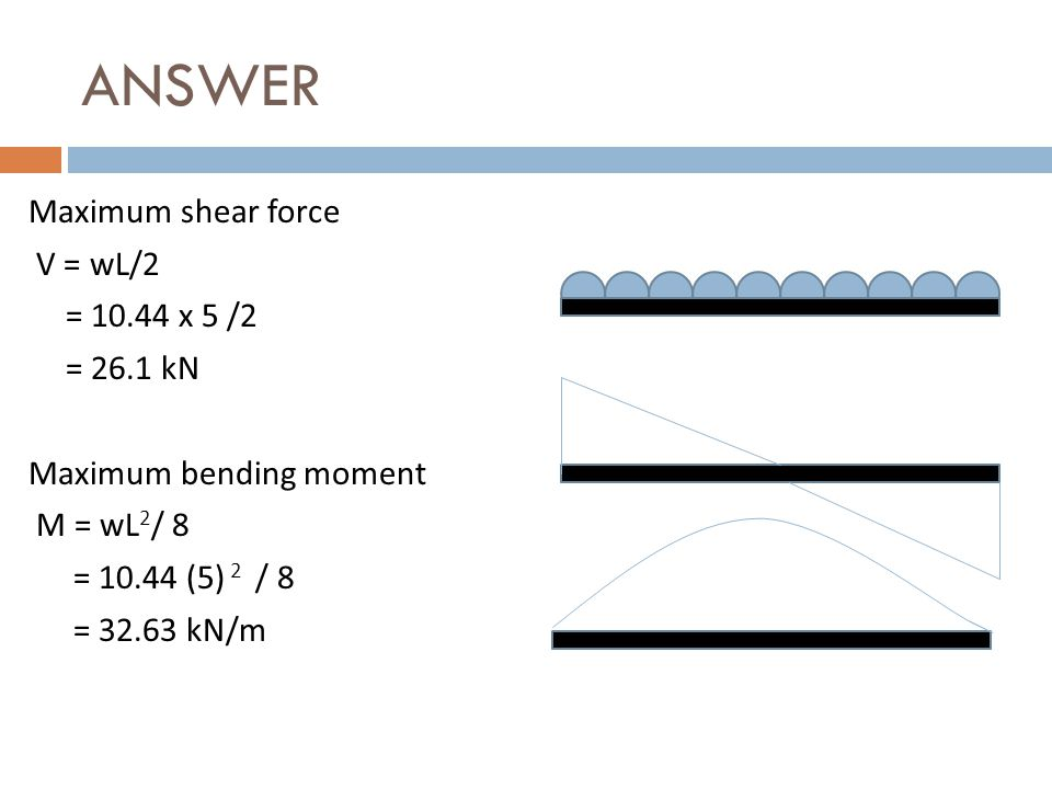 ANSWER Maximum shear force V = wL/2 = 10.44 x 5 /2 = 26.1 kN Maximum bending moment M = wL 2 / 8 = 10.44 (5) 2 / 8 = 32.63 kN/m