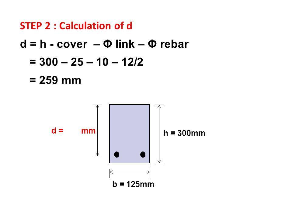 h = 300mm b = 125mm STEP 2 : Calculation of d d = h - cover – Φ link – Φ rebar = 300 – 25 – 10 – 12/2 = 259 mm d = mm