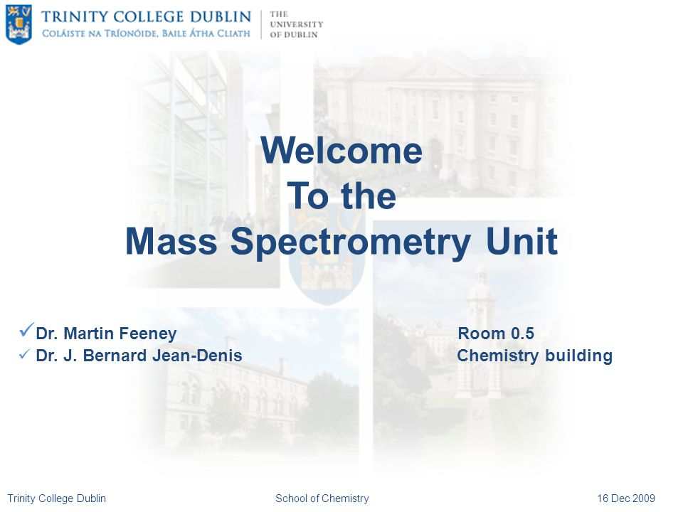 Trinity College DublinSchool of Chemistry16 Dec 2009 Welcome To the Mass Spectrometry Unit Dr. Martin Feeney Room 0.5 Dr. J. Bernard Jean-Denis Chemis
