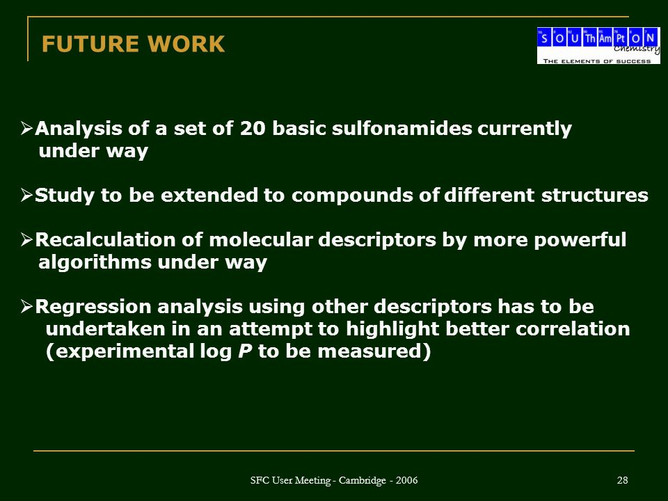 SFC User Meeting - Cambridge - 2006 28 FUTURE WORK  Analysis of a set of 20 basic sulfonamides currently under way  Study to be extended to compounds of different structures  Recalculation of molecular descriptors by more powerful algorithms under way  Regression analysis using other descriptors has to be undertaken in an attempt to highlight better correlation (experimental log P to be measured)