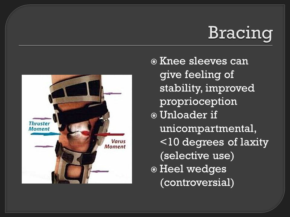  Knee sleeves can give feeling of stability, improved proprioception  Unloader if unicompartmental, <10 degrees of laxity (selective use)  Heel wedges (controversial)