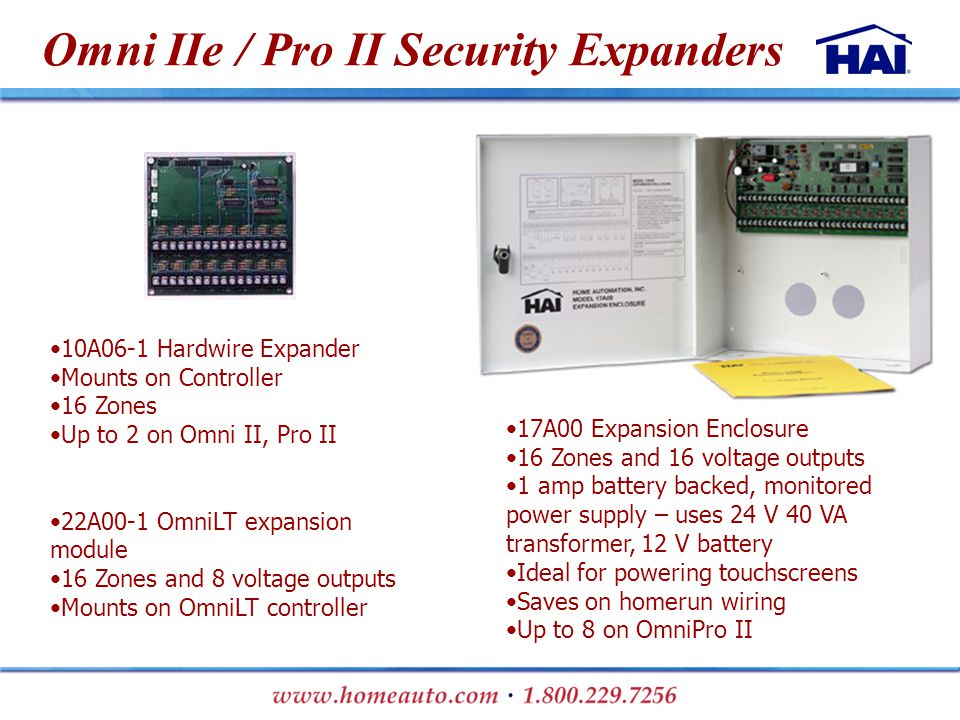 Omni IIe / Pro II Security Expanders 17A00 Expansion Enclosure 16 Zones and 16 voltage outputs 1 amp battery backed, monitored power supply – uses 24 V 40 VA transformer, 12 V battery Ideal for powering touchscreens Saves on homerun wiring Up to 8 on OmniPro II 10A06-1 Hardwire Expander Mounts on Controller 16 Zones Up to 2 on Omni II, Pro II 22A00-1 OmniLT expansion module 16 Zones and 8 voltage outputs Mounts on OmniLT controller