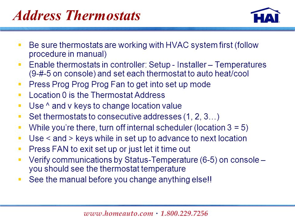 Address Thermostats  Be sure thermostats are working with HVAC system first (follow procedure in manual)  Enable thermostats in controller: Setup - Installer – Temperatures (9-#-5 on console) and set each thermostat to auto heat/cool  Press Prog Prog Prog Fan to get into set up mode  Location 0 is the Thermostat Address  Use ^ and v keys to change location value  Set thermostats to consecutive addresses (1, 2, 3…)  While you're there, turn off internal scheduler (location 3 = 5)  Use keys while in set up to advance to next location  Press FAN to exit set up or just let it time out  Verify communications by Status-Temperature (6-5) on console – you should see the thermostat temperature  See the manual before you change anything else!!