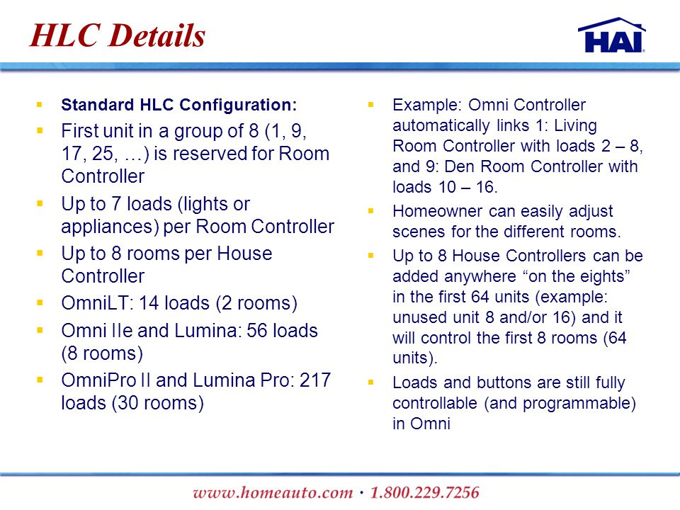 HLC Details  Standard HLC Configuration:  First unit in a group of 8 (1, 9, 17, 25, …) is reserved for Room Controller  Up to 7 loads (lights or appliances) per Room Controller  Up to 8 rooms per House Controller  OmniLT: 14 loads (2 rooms)  Omni IIe and Lumina: 56 loads (8 rooms)  OmniPro II and Lumina Pro: 217 loads (30 rooms)  Example: Omni Controller automatically links 1: Living Room Controller with loads 2 – 8, and 9: Den Room Controller with loads 10 – 16.