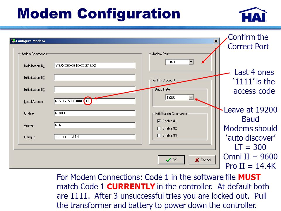 Modem Configuration Confirm the Correct Port Leave at 19200 Baud Modems should 'auto discover' LT = 300 Omni II = 9600 Pro II = 14.4K For Modem Connections: Code 1 in the software file MUST match Code 1 CURRENTLY in the controller.