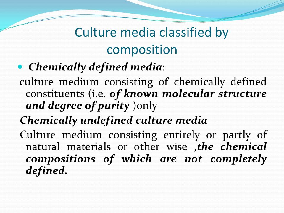 culture Media classified by consistency Liquid culture medium: Culture medium consisting of an aqueous solution of one or more constituents ( e.g.., peptone water,nutrient broth) Note1 : In some cases,solid particles are added to the liquid medium Note2 : Liquid media in tubes, flasks or bottles are commonly called broth