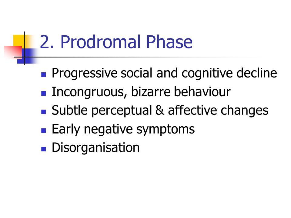 2. Prodromal Phase Progressive social and cognitive decline Incongruous, bizarre behaviour Subtle perceptual & affective changes Early negative sympto