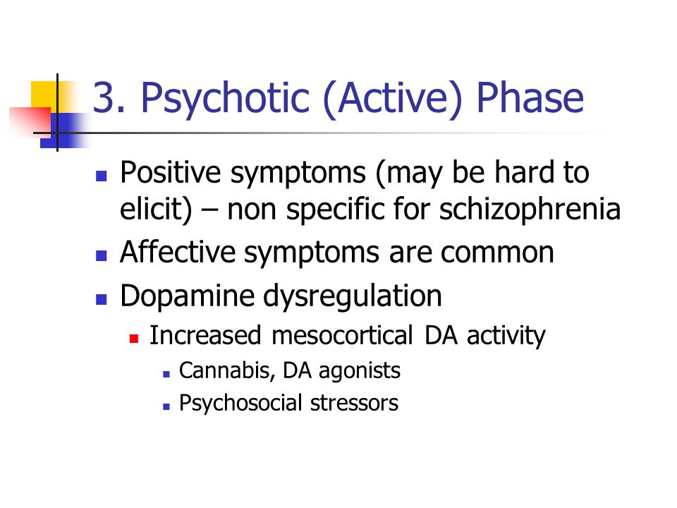 3. Psychotic (Active) Phase Positive symptoms (may be hard to elicit) – non specific for schizophrenia Affective symptoms are common Dopamine dysregul