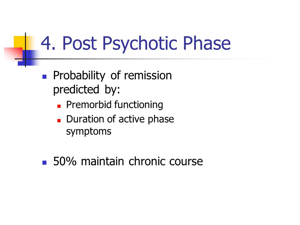 4. Post Psychotic Phase Probability of remission predicted by: Premorbid functioning Duration of active phase symptoms 50% maintain chronic course