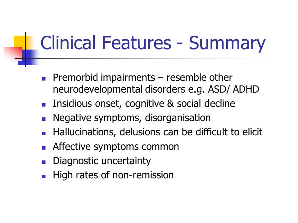 Clinical Features - Summary Premorbid impairments – resemble other neurodevelopmental disorders e.g.
