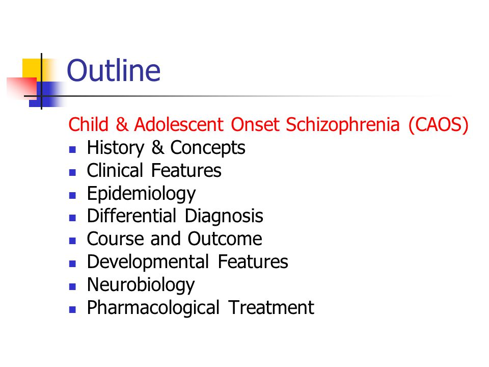 Outline Child & Adolescent Onset Schizophrenia (CAOS) History & Concepts Clinical Features Epidemiology Differential Diagnosis Course and Outcome Developmental Features Neurobiology Pharmacological Treatment