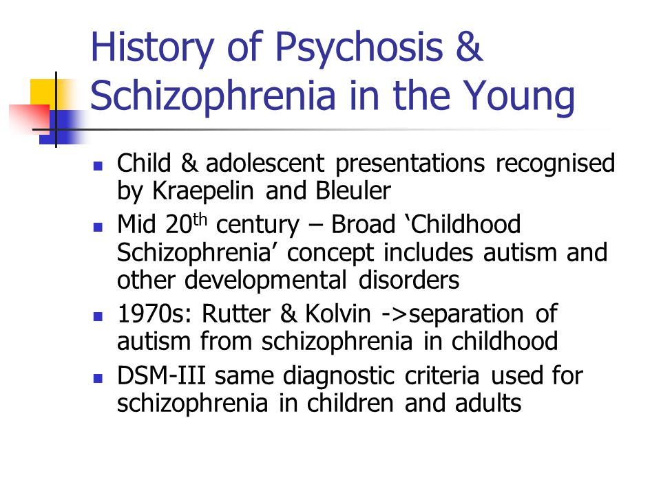 History of Psychosis & Schizophrenia in the Young Child & adolescent presentations recognised by Kraepelin and Bleuler Mid 20 th century – Broad 'Chil