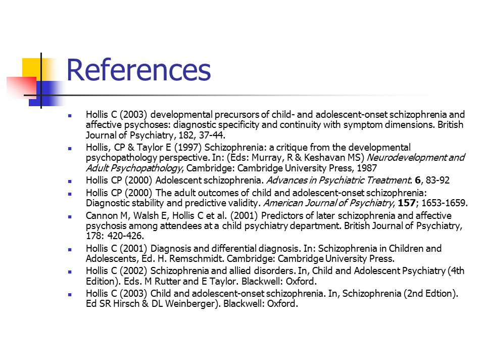 References Hollis C (2003) developmental precursors of child- and adolescent-onset schizophrenia and affective psychoses: diagnostic specificity and c