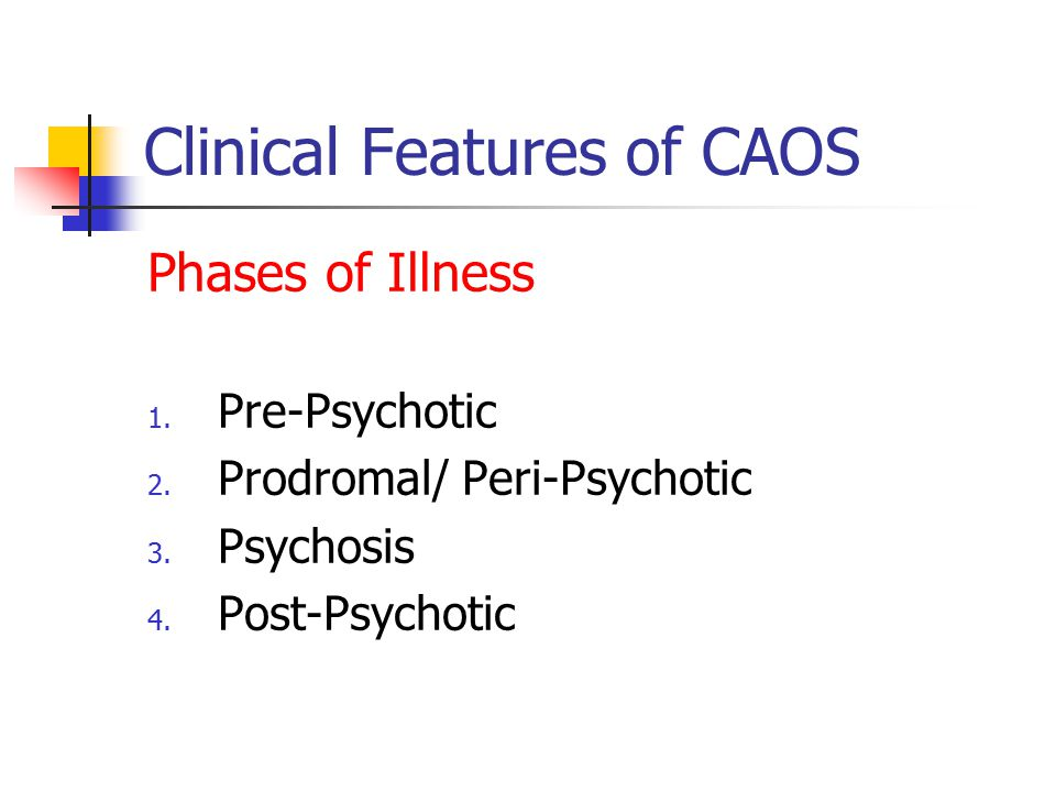 Clinical Features of CAOS Phases of Illness 1. Pre-Psychotic 2.