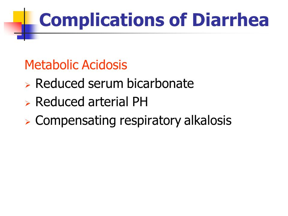 Complications of Diarrhea Metabolic Acidosis  Reduced serum bicarbonate  Reduced arterial PH  Compensating respiratory alkalosis