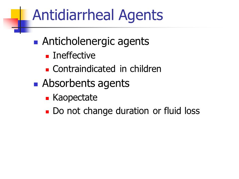 Antidiarrheal Agents Anticholenergic agents Ineffective Contraindicated in children Absorbents agents Kaopectate Do not change duration or fluid loss