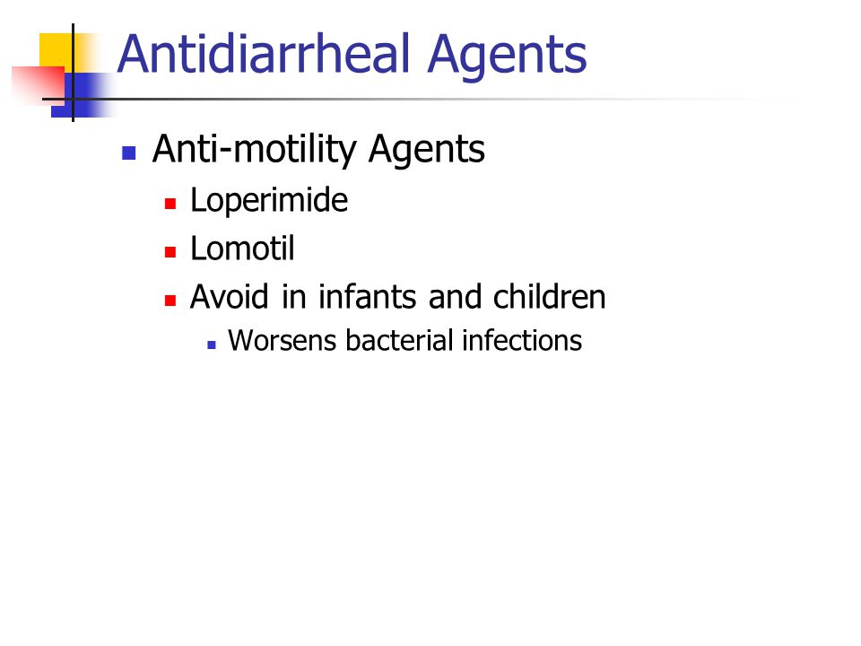 Antidiarrheal Agents Anti-motility Agents Loperimide Lomotil Avoid in infants and children Worsens bacterial infections
