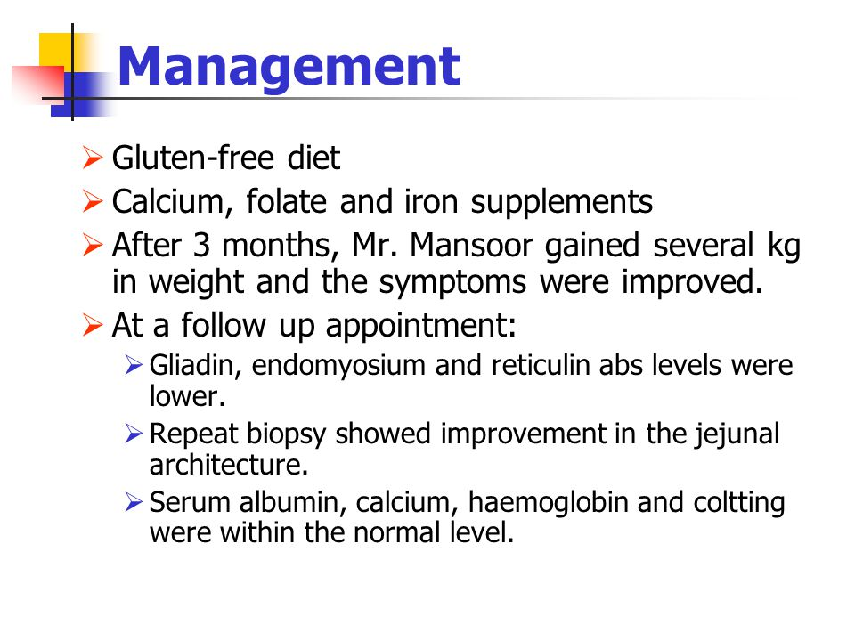 Management  Gluten-free diet  Calcium, folate and iron supplements  After 3 months, Mr. Mansoor gained several kg in weight and the symptoms were i