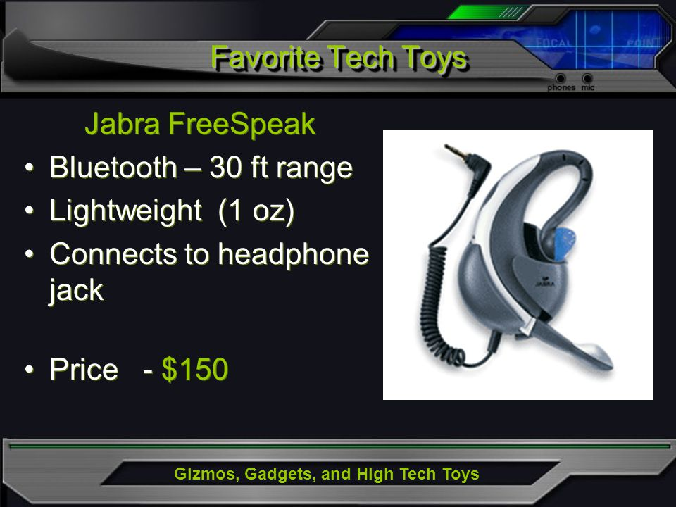Gizmos, Gadgets, and High Tech Toys Jabra FreeSpeak Bluetooth – 30 ft range Lightweight (1 oz) Connects to headphone jack Price - $150 Jabra FreeSpeak