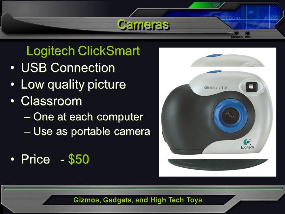 Gizmos, Gadgets, and High Tech Toys Logitech ClickSmart USB Connection Low quality picture Classroom –One at each computer –Use as portable camera Pri