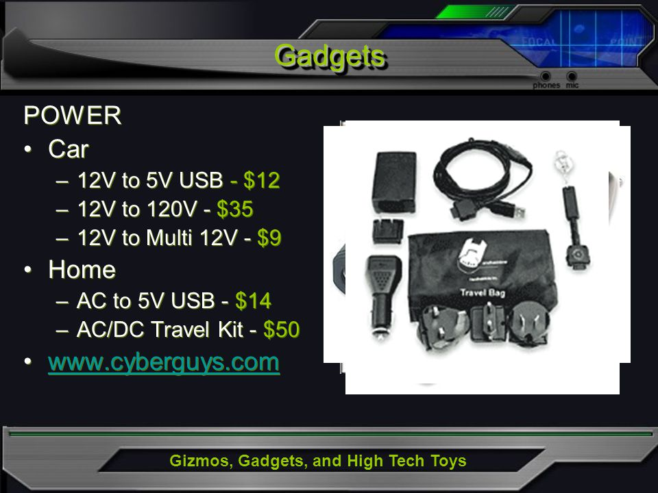 Gizmos, Gadgets, and High Tech Toys GadgetsGadgets POWER Car –12V to 5V USB - $12 –12V to 120V - $35 –12V to Multi 12V - $9 Home –AC to 5V USB - $14 –