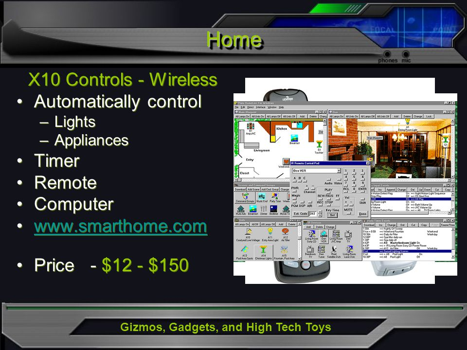 Gizmos, Gadgets, and High Tech Toys HomeHome X10 Controls - Wireless Automatically control –Lights –Appliances Timer Remote Computer www.smarthome.com