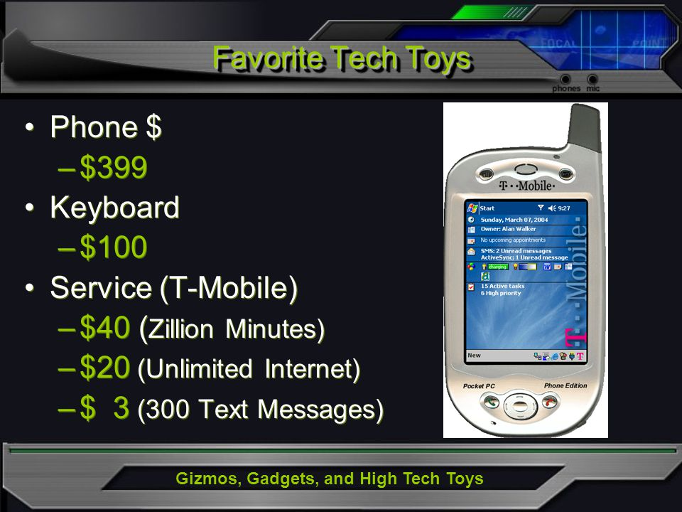 Gizmos, Gadgets, and High Tech Toys Phone $ –$399 Keyboard –$100 Service (T-Mobile) –$40 ( Zillion Minutes) –$20 (Unlimited Internet) –$ 3 (300 Text M