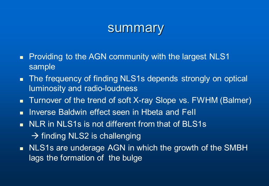 summary Providing to the AGN community with the largest NLS1 sample The frequency of finding NLS1s depends strongly on optical luminosity and radio-loudness Turnover of the trend of soft X-ray Slope vs.