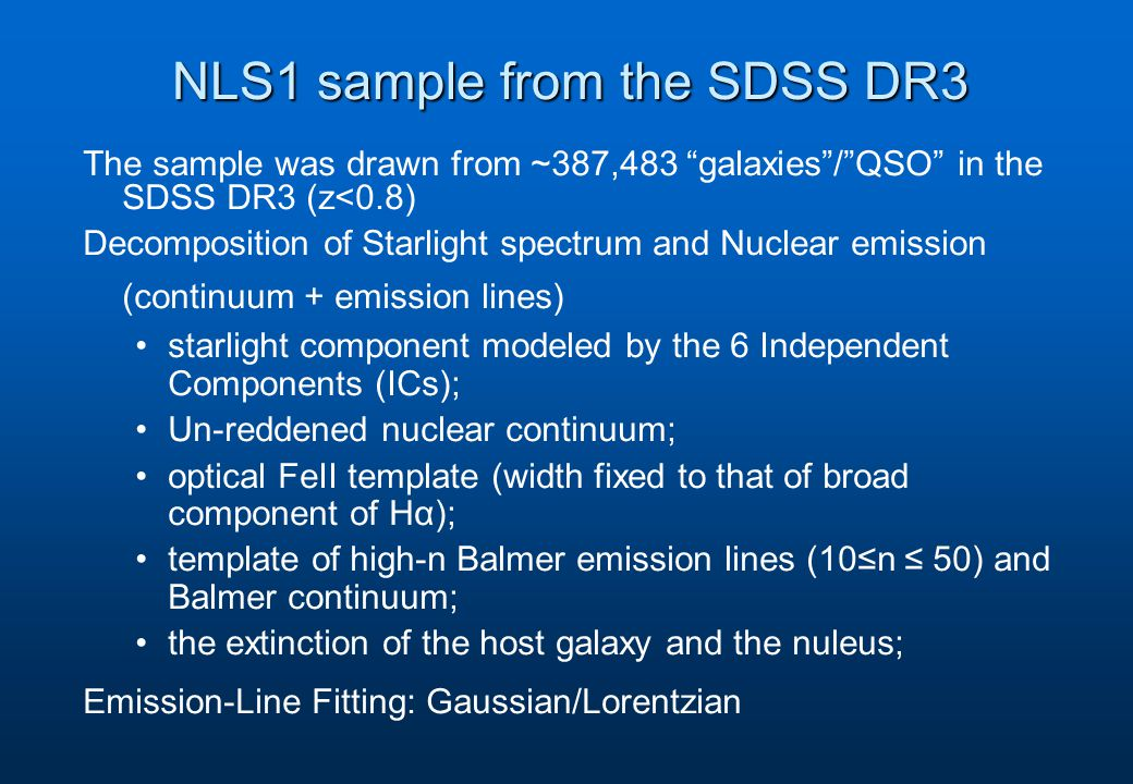NLS1 sample from the SDSS DR3 The sample was drawn from ~387,483 galaxies / QSO in the SDSS DR3 (z<0.8) Decomposition of Starlight spectrum and Nuclear emission (continuum + emission lines) starlight component modeled by the 6 Independent Components (ICs); Un-reddened nuclear continuum; optical FeII template (width fixed to that of broad component of Hα); template of high-n Balmer emission lines (10≤n ≤ 50) and Balmer continuum; the extinction of the host galaxy and the nuleus; Emission-Line Fitting: Gaussian/Lorentzian