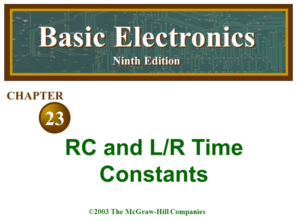 Basic Electronics Ninth Edition Basic Electronics Ninth Edition ©2003 The McGraw-Hill Companies 23 CHAPTER RC and L/R Time Constants