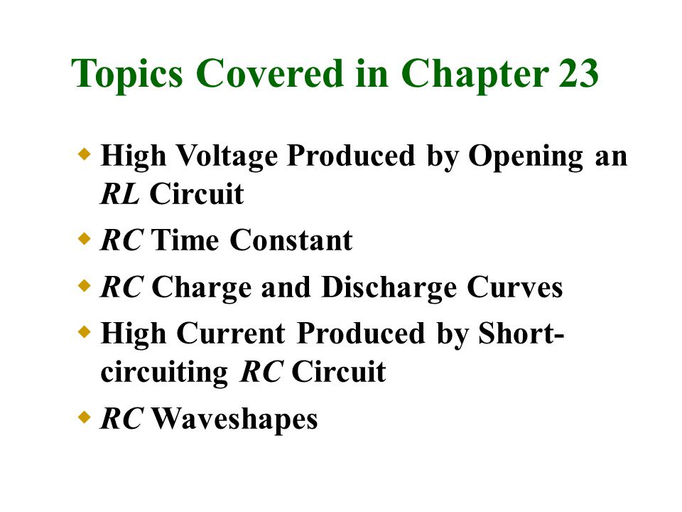 Topics Covered in Chapter 23  High Voltage Produced by Opening an RL Circuit  RC Time Constant  RC Charge and Discharge Curves  High Current Produ
