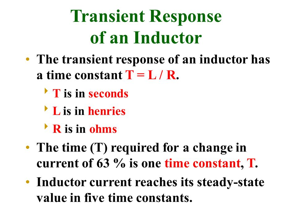 The transient response of an inductor has a time constant T = L / R.  T is in seconds  L is in henries  R is in ohms The time (T) required for a ch