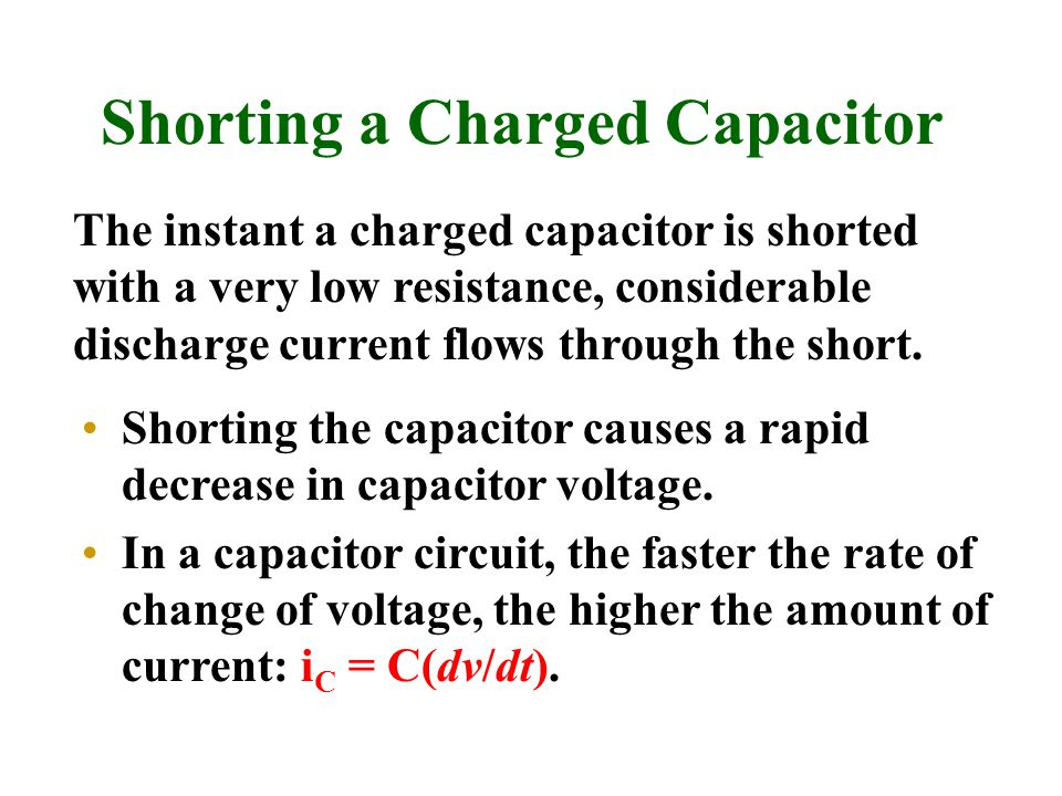 Shorting a Charged Capacitor Shorting the capacitor causes a rapid decrease in capacitor voltage. In a capacitor circuit, the faster the rate of chang