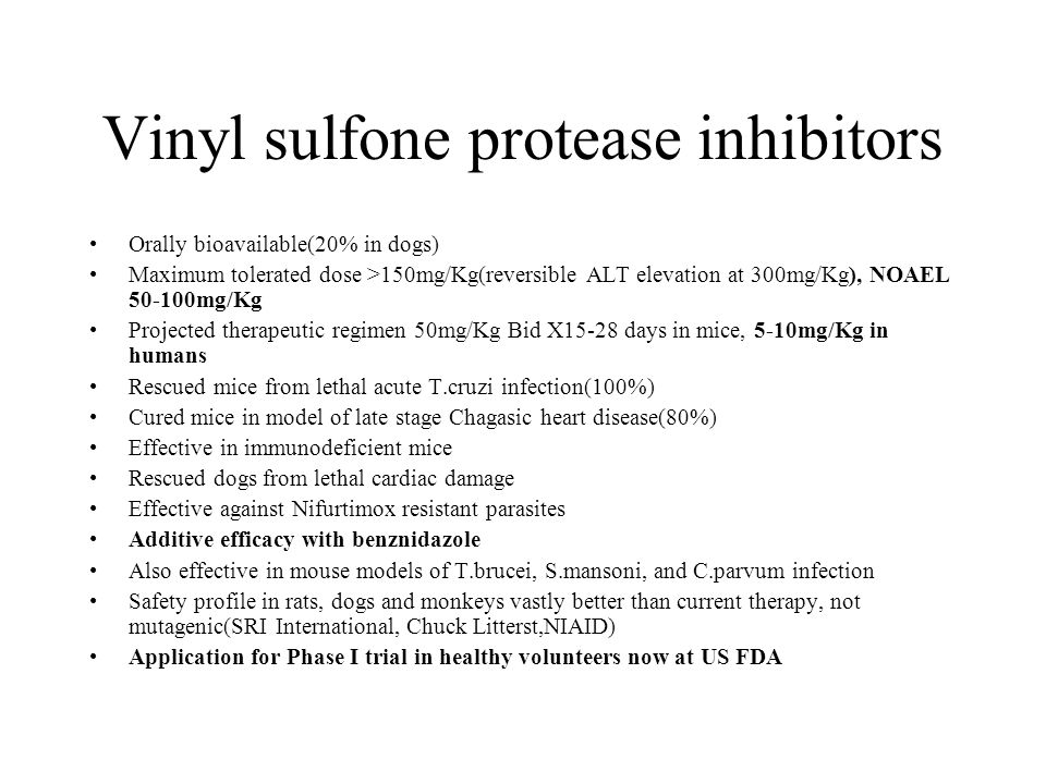 Vinyl sulfone protease inhibitors Orally bioavailable(20% in dogs) Maximum tolerated dose >150mg/Kg(reversible ALT elevation at 300mg/Kg), NOAEL 50-100mg/Kg Projected therapeutic regimen 50mg/Kg Bid X15-28 days in mice, 5-10mg/Kg in humans Rescued mice from lethal acute T.cruzi infection(100%) Cured mice in model of late stage Chagasic heart disease(80%) Effective in immunodeficient mice Rescued dogs from lethal cardiac damage Effective against Nifurtimox resistant parasites Additive efficacy with benznidazole Also effective in mouse models of T.brucei, S.mansoni, and C.parvum infection Safety profile in rats, dogs and monkeys vastly better than current therapy, not mutagenic(SRI International, Chuck Litterst,NIAID) Application for Phase I trial in healthy volunteers now at US FDA