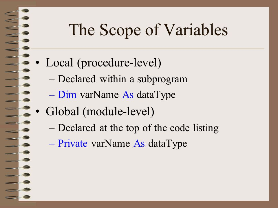 The Scope of Variables Local (procedure-level) –Declared within a subprogram –Dim varName As dataType Global (module-level) –Declared at the top of the code listing –Private varName As dataType