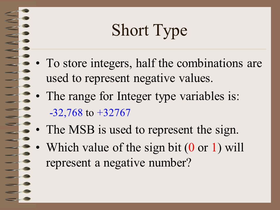 Short Type To store integers, half the combinations are used to represent negative values.
