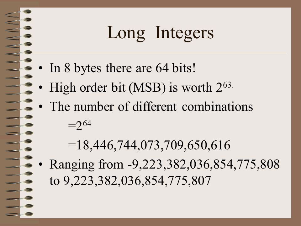 Long Integers In 8 bytes there are 64 bits. High order bit (MSB) is worth 2 63.