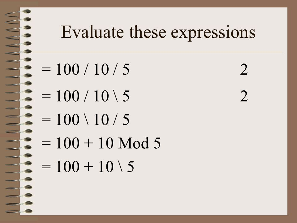 Evaluate these expressions = 100 / 10 / 52 = 100 / 10 \ 52 = 100 \ 10 / 5 = 100 + 10 Mod 5 = 100 + 10 \ 5