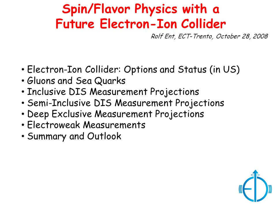 Rolf Ent, ECT-Trento, October 28, 2008 Spin/Flavor Physics with a Future Electron-Ion Collider Electron-Ion Collider: Options and Status (in US) Gluons and Sea Quarks Inclusive DIS Measurement Projections Semi-Inclusive DIS Measurement Projections Deep Exclusive Measurement Projections Electroweak Measurements Summary and Outlook