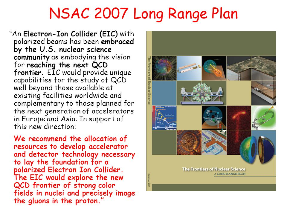 NSAC 2007 Long Range Plan An Electron-Ion Collider (EIC) with polarized beams has been embraced by the U.S.