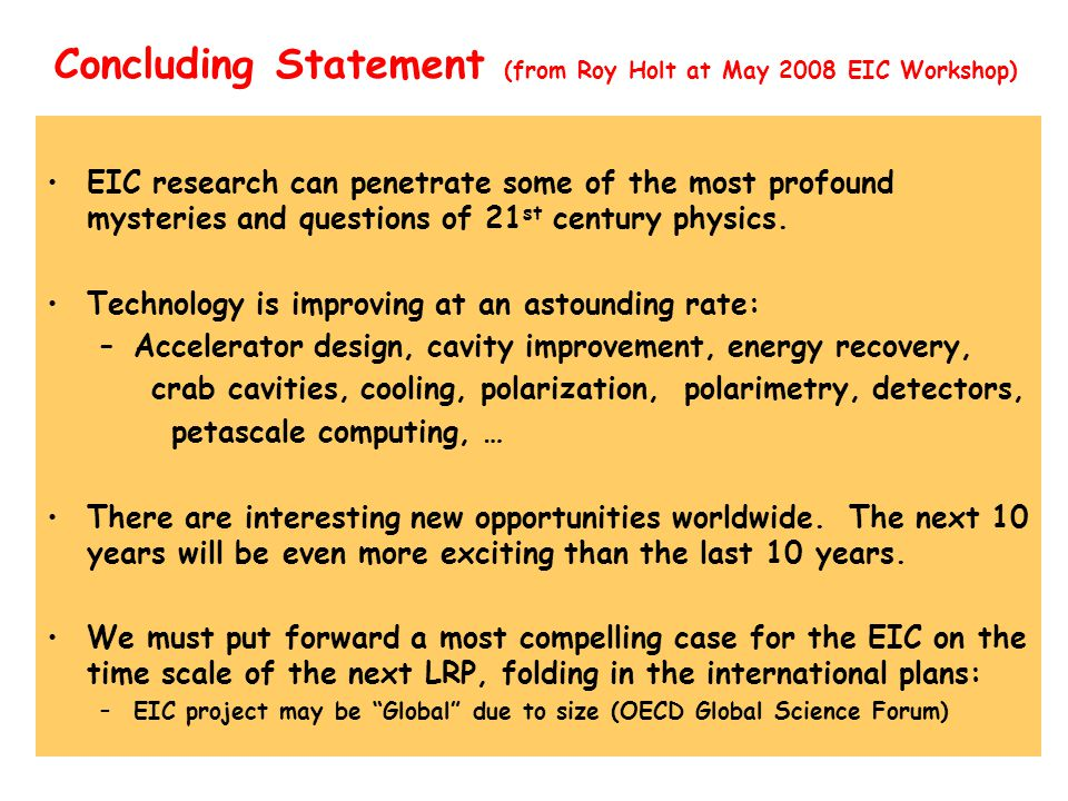 Concluding Statement (from Roy Holt at May 2008 EIC Workshop) EIC research can penetrate some of the most profound mysteries and questions of 21 st century physics.