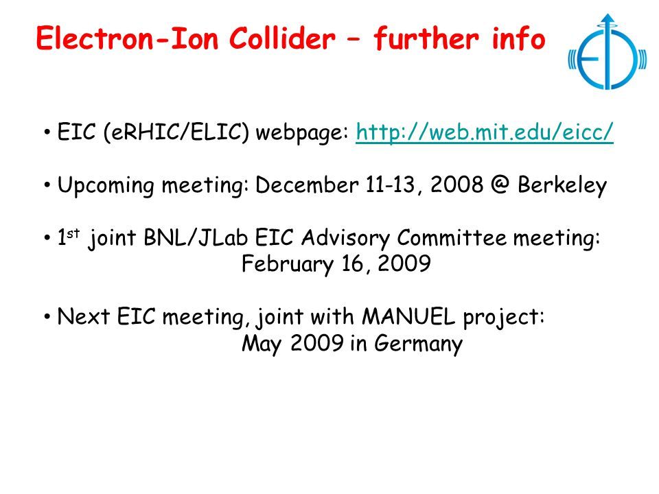 Electron-Ion Collider – further info EIC (eRHIC/ELIC) webpage: http://web.mit.edu/eicc/http://web.mit.edu/eicc/ Upcoming meeting: December 11-13, 2008 @ Berkeley 1 st joint BNL/JLab EIC Advisory Committee meeting: February 16, 2009 Next EIC meeting, joint with MANUEL project: May 2009 in Germany