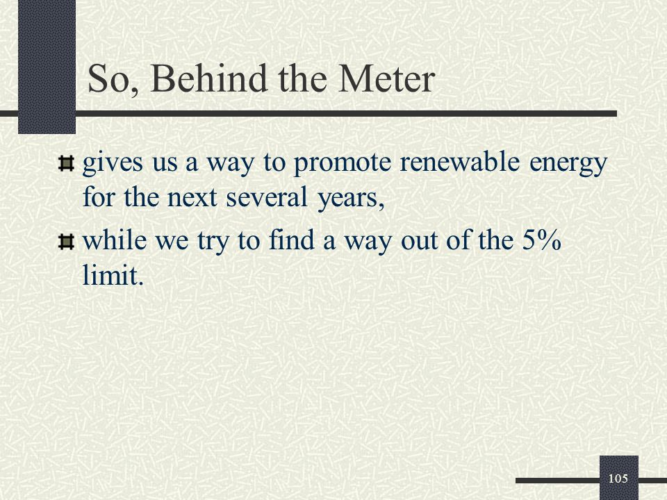 So, Behind the Meter gives us a way to promote renewable energy for the next several years, while we try to find a way out of the 5% limit.